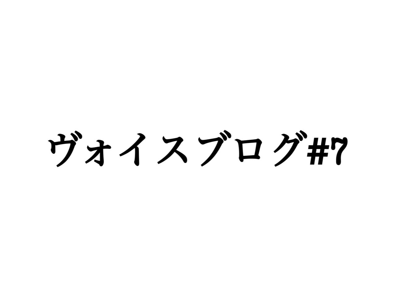 ヴォイスブログ#7