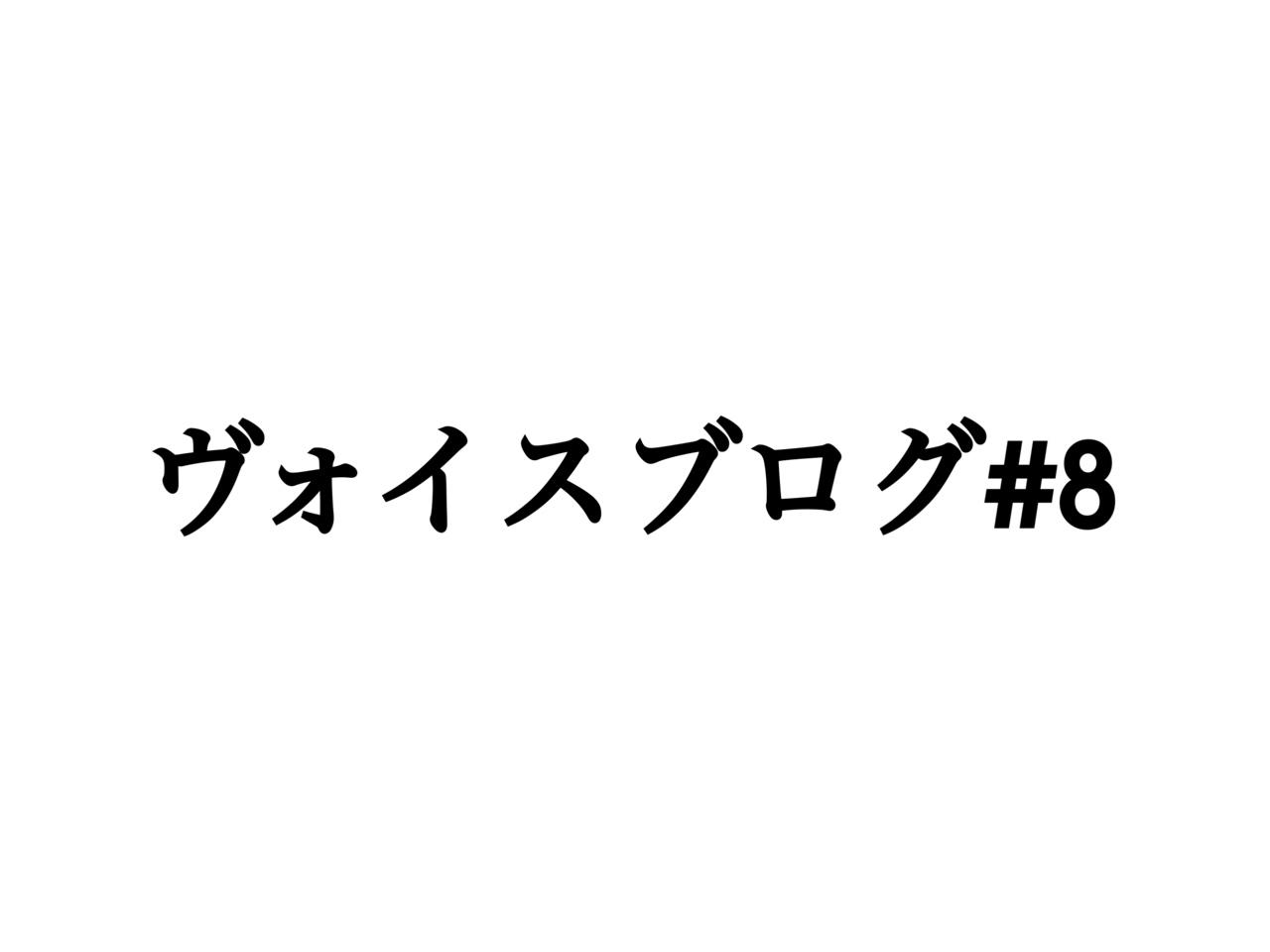 ヴォイスブログ#8