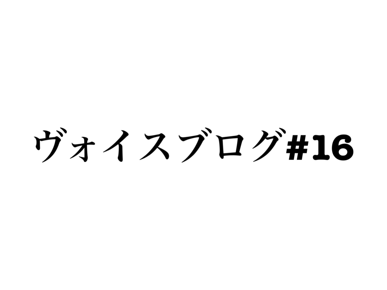 ヴォイスブログ#16